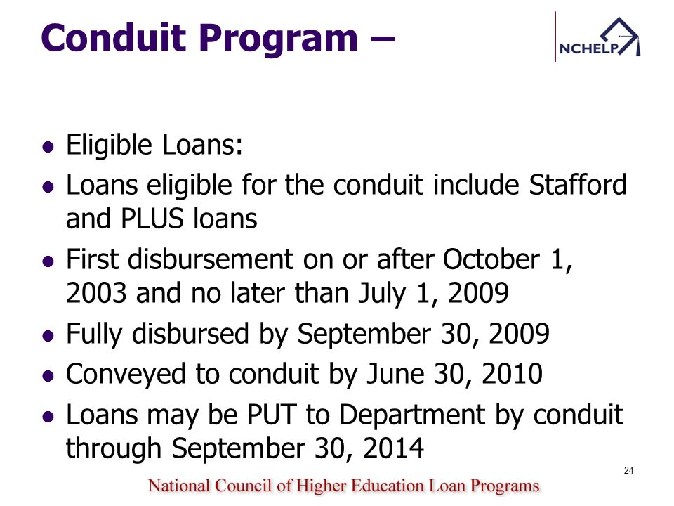 Conduit Program – Eligible Loans: Loans eligible for the conduit include Stafford and PLUS loans First disbursement on or after October 1, 2003 and no later than July 1, 2009 Fully disbursed by September 30, 2009 Conveyed to conduit by June 30, 2010 Loans may be PUT to Department by conduit through September 30, 2014 24
