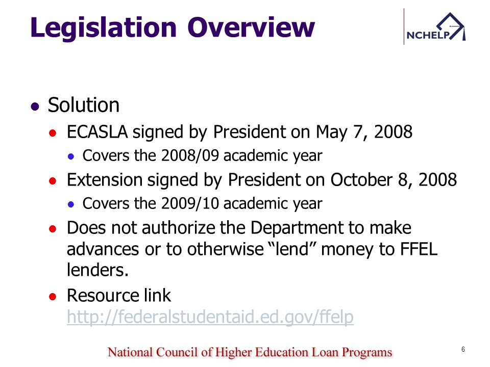 Legislation Overview Solution ECASLA signed by President on May 7, 2008 Covers the 2008/09 academic year Extension signed by President on October 8, 2008 Covers the 2009/10 academic year Does not authorize the Department to make advances or to otherwise lend money to FFEL lenders.