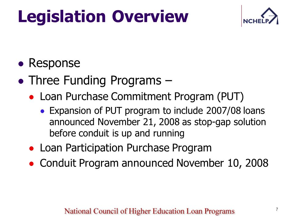 Legislation Overview Response Three Funding Programs – Loan Purchase Commitment Program (PUT) Expansion of PUT program to include 2007/08 loans announced November 21, 2008 as stop-gap solution before conduit is up and running Loan Participation Purchase Program Conduit Program announced November 10, 2008 7