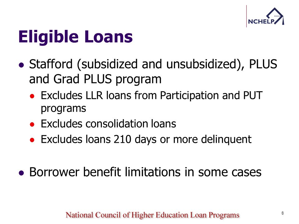 Eligible Loans Stafford (subsidized and unsubsidized), PLUS and Grad PLUS program Excludes LLR loans from Participation and PUT programs Excludes consolidation loans Excludes loans 210 days or more delinquent Borrower benefit limitations in some cases 8