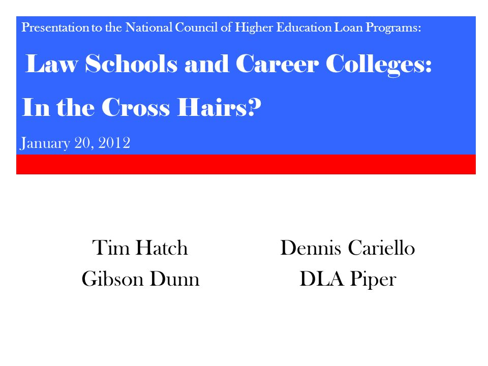Tim Hatch Gibson Dunn Dennis Cariello DLA Piper Presentation to the National Council of Higher Education Loan Programs: Law Schools and Career College