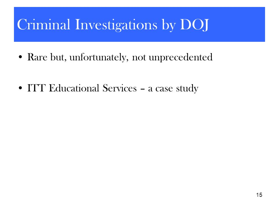 15 Criminal Investigations by DOJ Rare but, unfortunately, not unprecedented ITT Educational Services – a case study