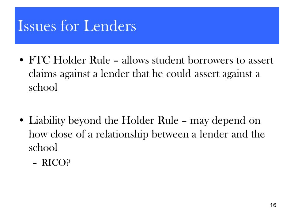 16 Issues for Lenders FTC Holder Rule – allows student borrowers to assert claims against a lender that he could assert against a school Liability bey