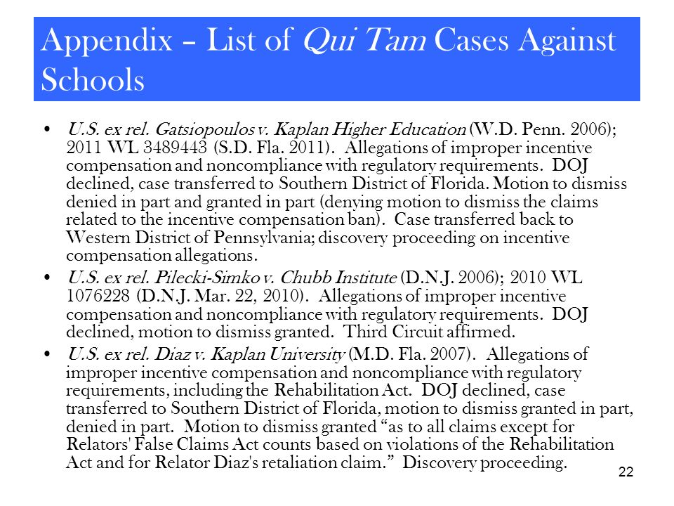 22 Appendix – List of Qui Tam Cases Against Schools U.S. ex rel. Gatsiopoulos v. Kaplan Higher Education (W.D. Penn. 2006); 2011 WL 3489443 (S.D. Fla.