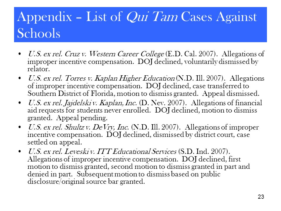 23 Appendix – List of Qui Tam Cases Against Schools U.S. ex rel. Cruz v. Western Career College (E.D. Cal. 2007). Allegations of improper incentive co