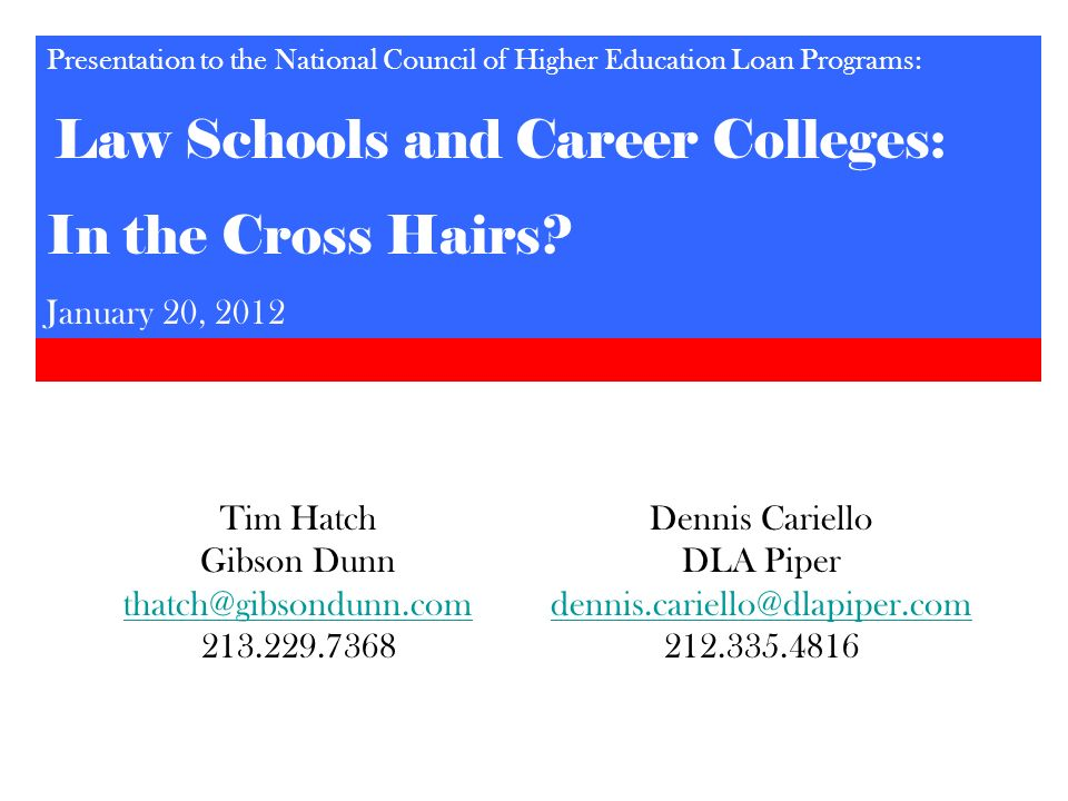 Tim Hatch Gibson Dunn thatch@gibsondunn.com 213.229.7368 Presentation to the National Council of Higher Education Loan Programs: Law Schools and Caree