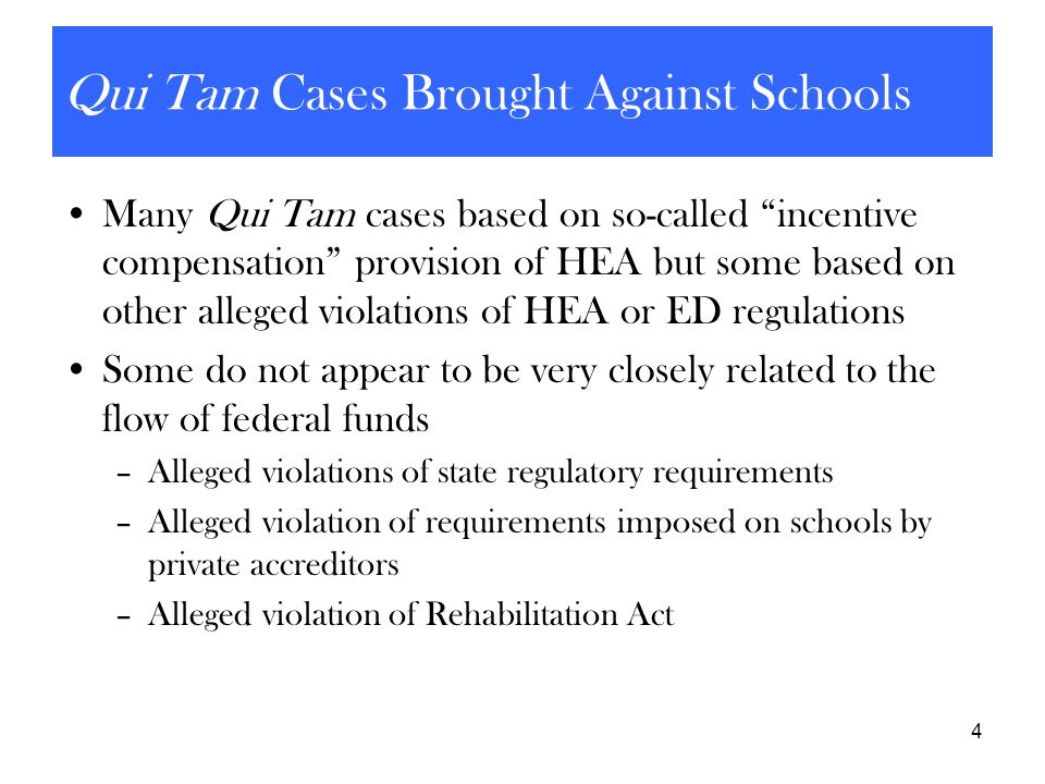 4 Qui Tam Cases Brought Against Schools Many Qui Tam cases based on so-called incentive compensation provision of HEA but some based on other alleged