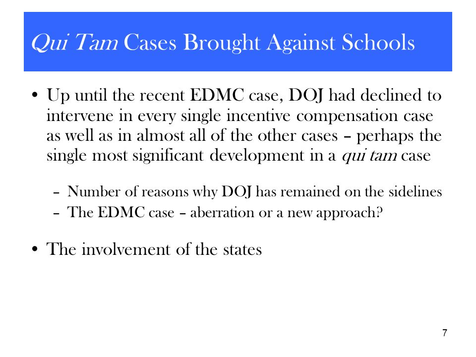 7 Qui Tam Cases Brought Against Schools Up until the recent EDMC case, DOJ had declined to intervene in every single incentive compensation case as we