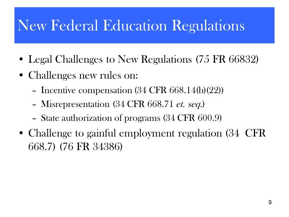 9 New Federal Education Regulations Legal Challenges to New Regulations (75 FR 66832) Challenges new rules on: –Incentive compensation (34 CFR 668.14(
