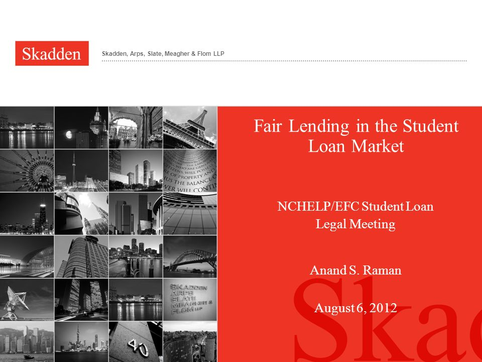 Skadden, Arps, Slate, Meagher & Flom LLP Fair Lending in the Student Loan Market NCHELP/EFC Student Loan Legal Meeting Anand S. Raman August 6, 2012