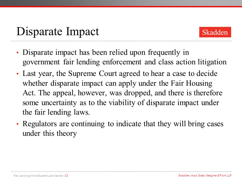 Fair Lending in the Student Loan Market | 13 Skadden, Arps, Slate, Meagher & Flom LLP Disparate Impact Disparate impact has been relied upon frequentl