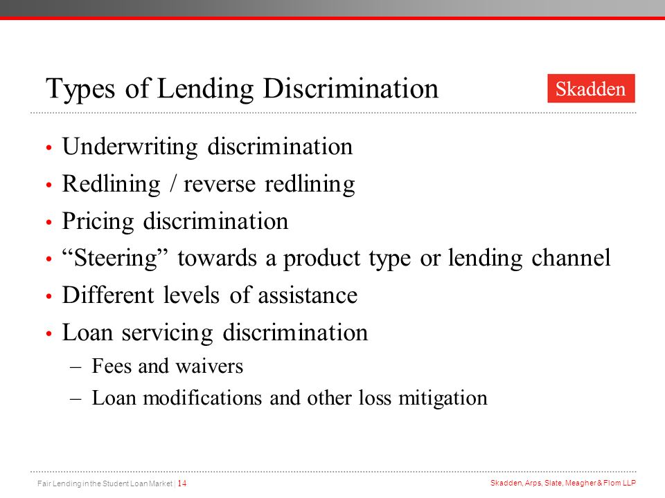 Fair Lending in the Student Loan Market | 14 Skadden, Arps, Slate, Meagher & Flom LLP Types of Lending Discrimination Underwriting discrimination Redl