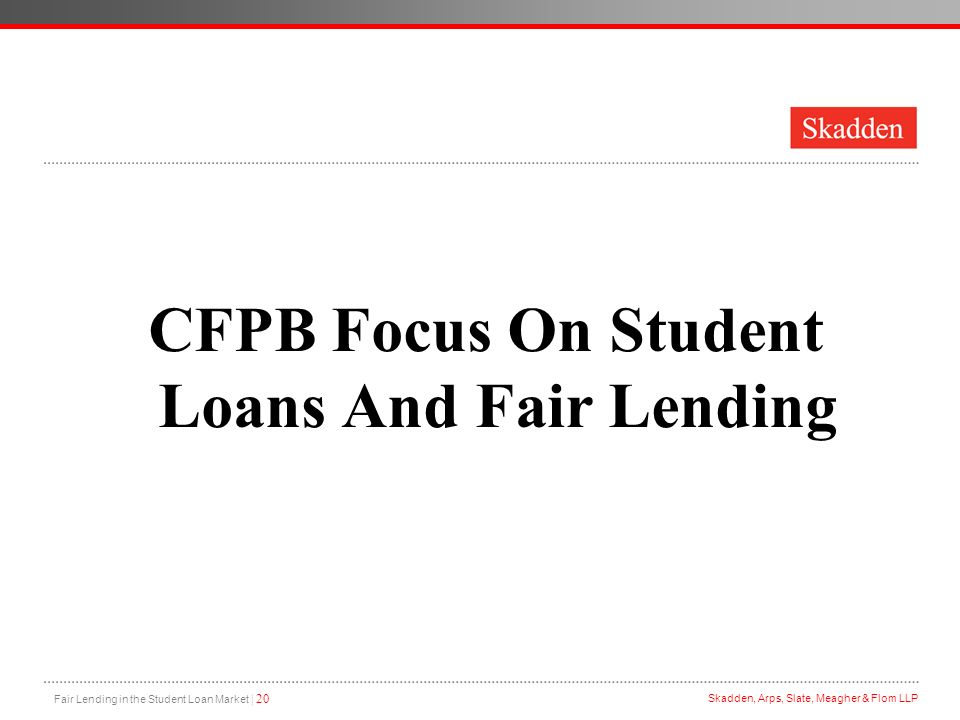 Fair Lending in the Student Loan Market | 20 Skadden, Arps, Slate, Meagher & Flom LLP CFPB Focus On Student Loans And Fair Lending