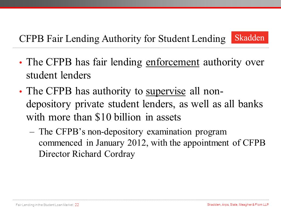 Fair Lending in the Student Loan Market | 22 Skadden, Arps, Slate, Meagher & Flom LLP CFPB Fair Lending Authority for Student Lending The CFPB has fai