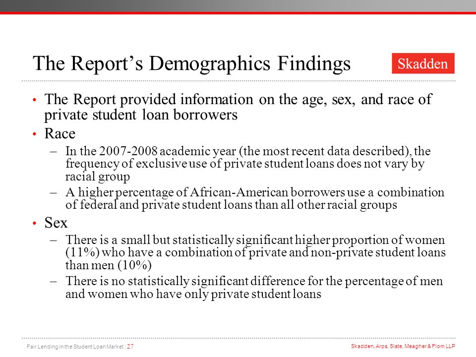 Fair Lending in the Student Loan Market | 27 Skadden, Arps, Slate, Meagher & Flom LLP The Reports Demographics Findings The Report provided informatio