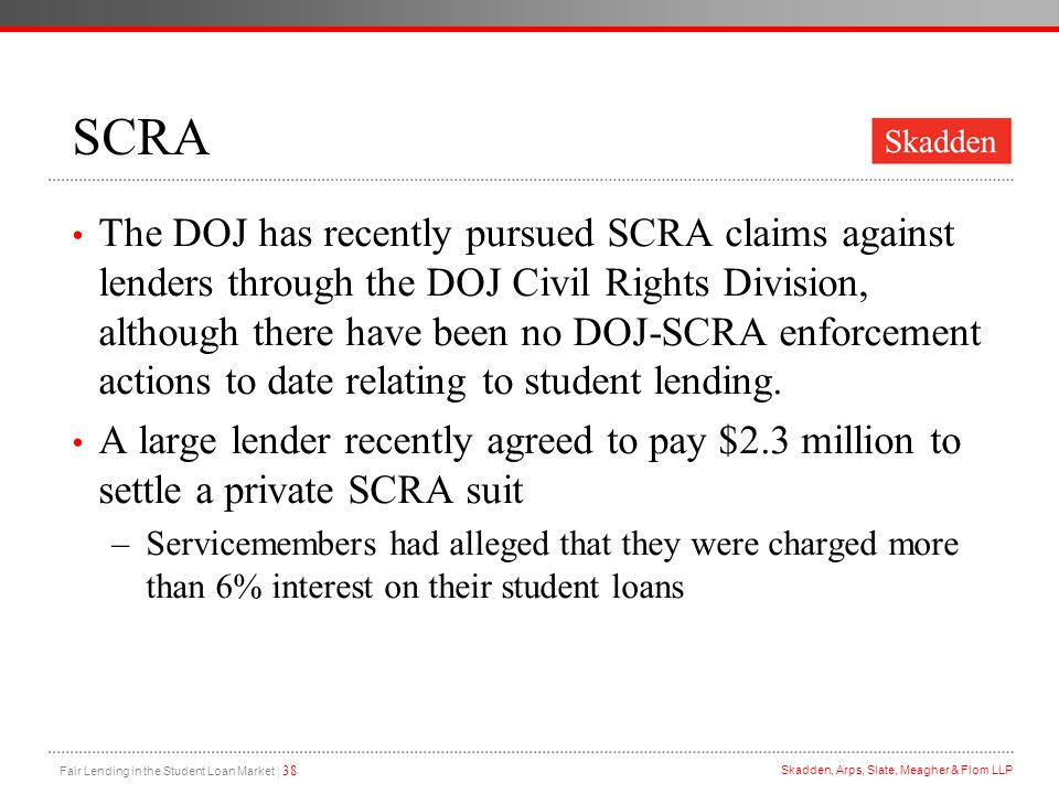 Fair Lending in the Student Loan Market | 38 Skadden, Arps, Slate, Meagher & Flom LLP SCRA The DOJ has recently pursued SCRA claims against lenders th