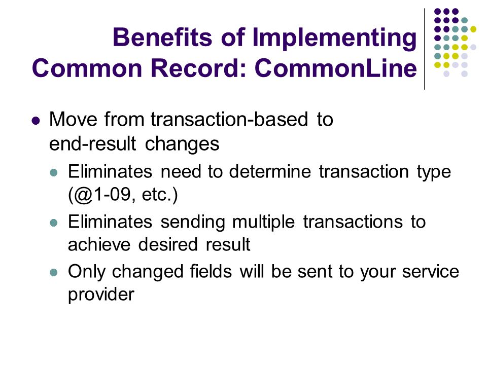 Benefits of Implementing Common Record: CommonLine Move from transaction-based to end-result changes Eliminates need to determine transaction type (@1-09, etc.) Eliminates sending multiple transactions to achieve desired result Only changed fields will be sent to your service provider