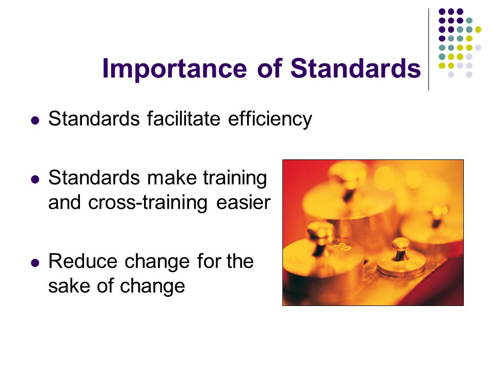 Standards facilitate efficiency Standards make training and cross-training easier Reduce change for the sake of change Importance of Standards