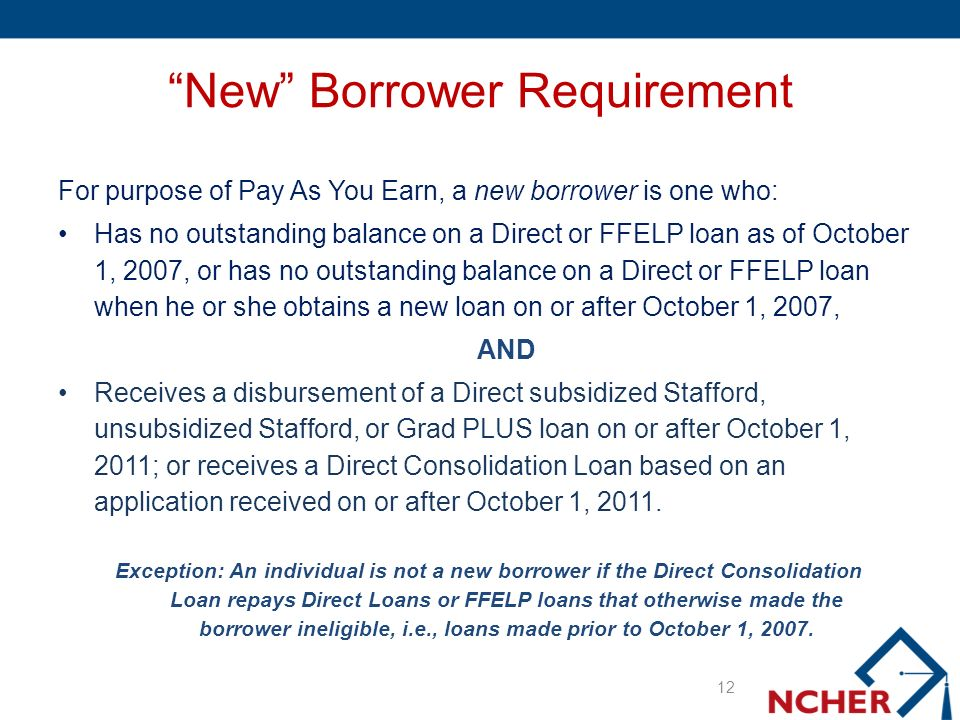 New Borrower Requirement For purpose of Pay As You Earn, a new borrower is one who: Has no outstanding balance on a Direct or FFELP loan as of October 1, 2007, or has no outstanding balance on a Direct or FFELP loan when he or she obtains a new loan on or after October 1, 2007, AND Receives a disbursement of a Direct subsidized Stafford, unsubsidized Stafford, or Grad PLUS loan on or after October 1, 2011; or receives a Direct Consolidation Loan based on an application received on or after October 1, 2011.