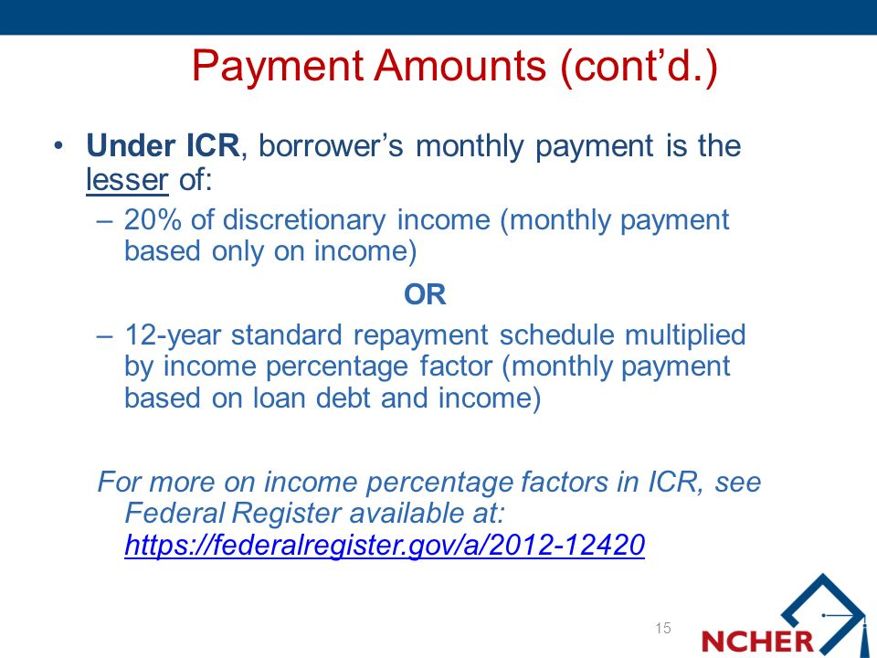 Payment Amounts (contd.) Under ICR, borrowers monthly payment is the lesser of: –20% of discretionary income (monthly payment based only on income) OR –12-year standard repayment schedule multiplied by income percentage factor (monthly payment based on loan debt and income) For more on income percentage factors in ICR, see Federal Register available at: https://federalregister.gov/a/2012-12420 https://federalregister.gov/a/2012-12420 15