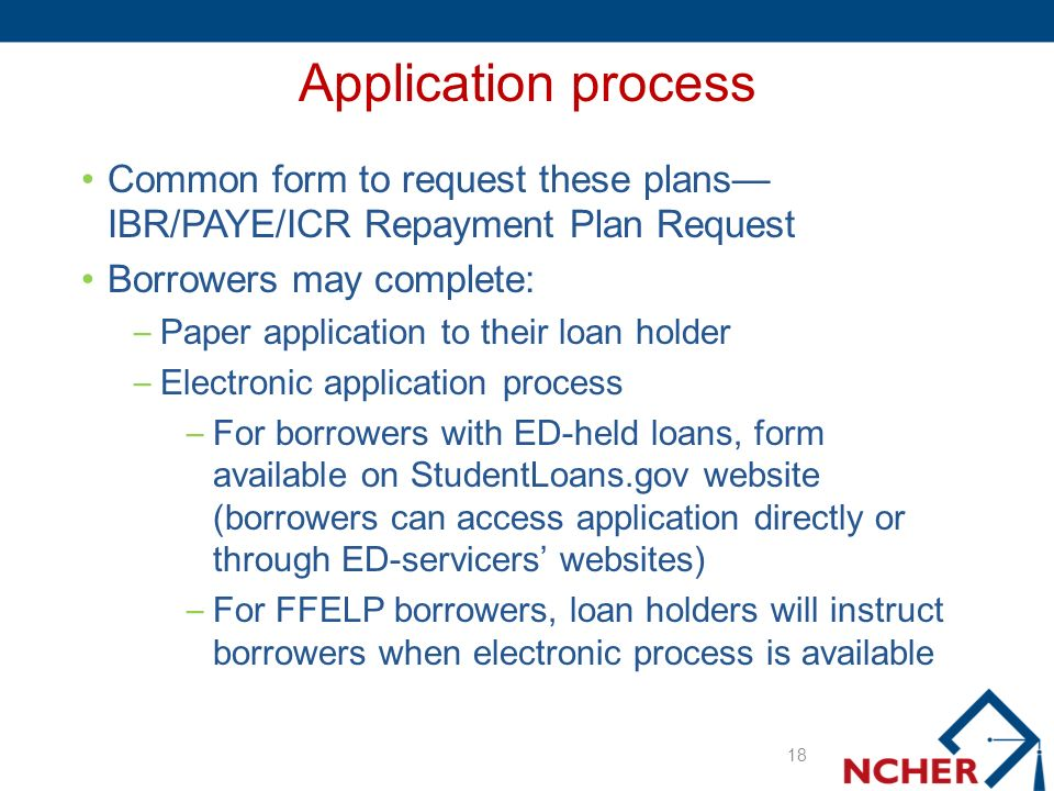 Application process Common form to request these plans IBR/PAYE/ICR Repayment Plan Request Borrowers may complete: – Paper application to their loan holder – Electronic application process – For borrowers with ED-held loans, form available on StudentLoans.gov website (borrowers can access application directly or through ED-servicers websites) – For FFELP borrowers, loan holders will instruct borrowers when electronic process is available 18
