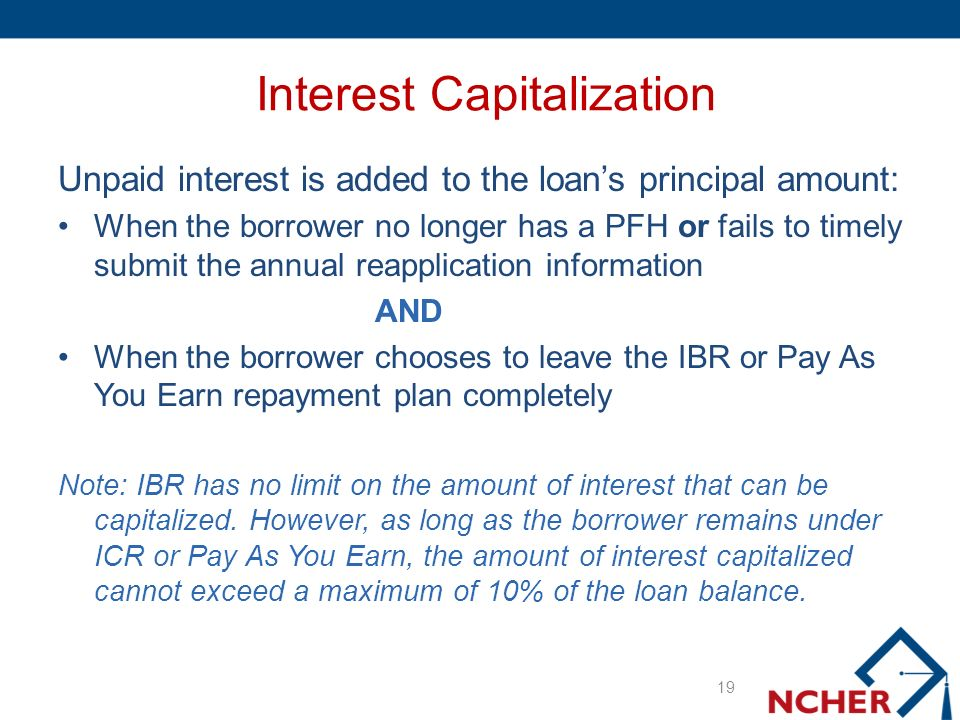 Interest Capitalization Unpaid interest is added to the loans principal amount: When the borrower no longer has a PFH or fails to timely submit the annual reapplication information AND When the borrower chooses to leave the IBR or Pay As You Earn repayment plan completely Note: IBR has no limit on the amount of interest that can be capitalized.