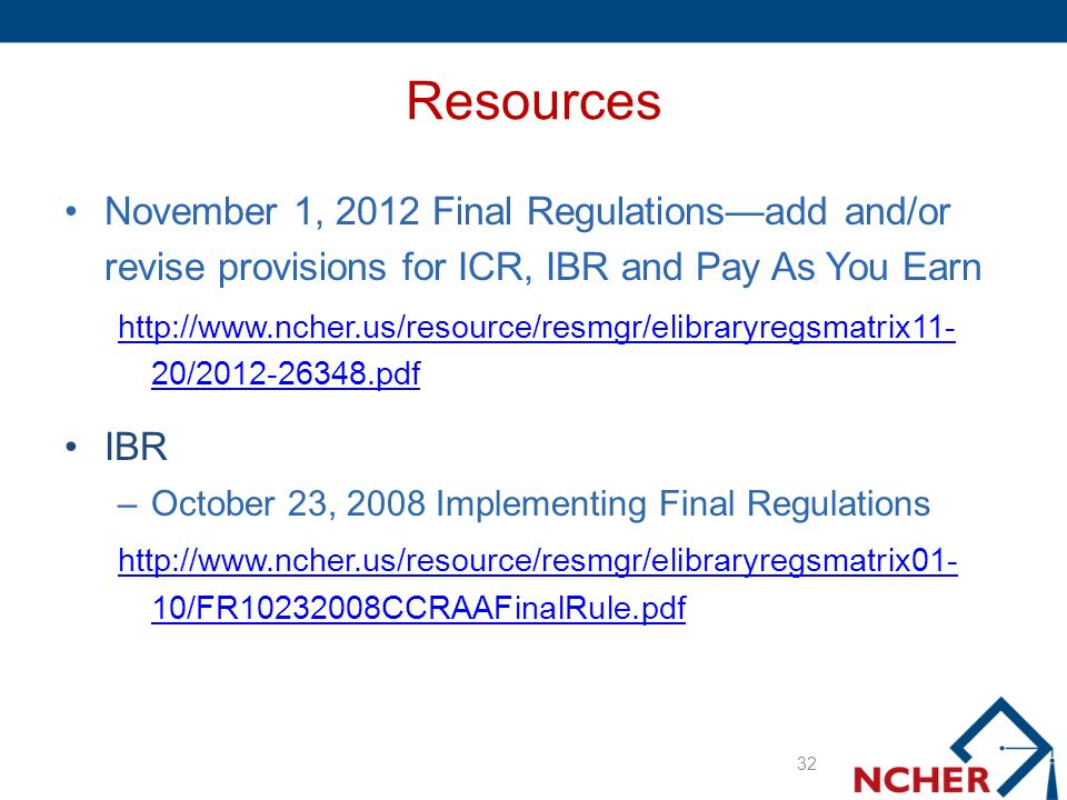 Resources November 1, 2012 Final Regulationsadd and/or revise provisions for ICR, IBR and Pay As You Earn http://www.ncher.us/resource/resmgr/elibraryregsmatrix11- 20/2012-26348.pdf IBR –October 23, 2008 Implementing Final Regulations http://www.ncher.us/resource/resmgr/elibraryregsmatrix01- 10/FR10232008CCRAAFinalRule.pdf 32