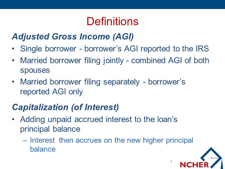 Definitions Adjusted Gross Income (AGI) Single borrower - borrowers AGI reported to the IRS Married borrower filing jointly - combined AGI of both spouses Married borrower filing separately - borrowers reported AGI only Capitalization (of Interest) Adding unpaid accrued interest to the loans principal balance –Interest then accrues on the new higher principal balance 4