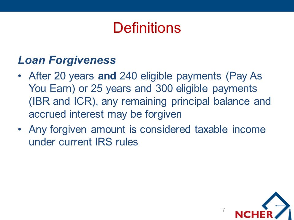 Definitions Loan Forgiveness After 20 years and 240 eligible payments (Pay As You Earn) or 25 years and 300 eligible payments (IBR and ICR), any remaining principal balance and accrued interest may be forgiven Any forgiven amount is considered taxable income under current IRS rules 7