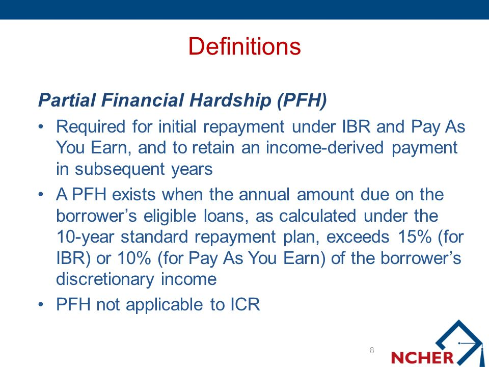 Definitions Partial Financial Hardship (PFH) Required for initial repayment under IBR and Pay As You Earn, and to retain an income-derived payment in subsequent years A PFH exists when the annual amount due on the borrowers eligible loans, as calculated under the 10-year standard repayment plan, exceeds 15% (for IBR) or 10% (for Pay As You Earn) of the borrowers discretionary income PFH not applicable to ICR 8