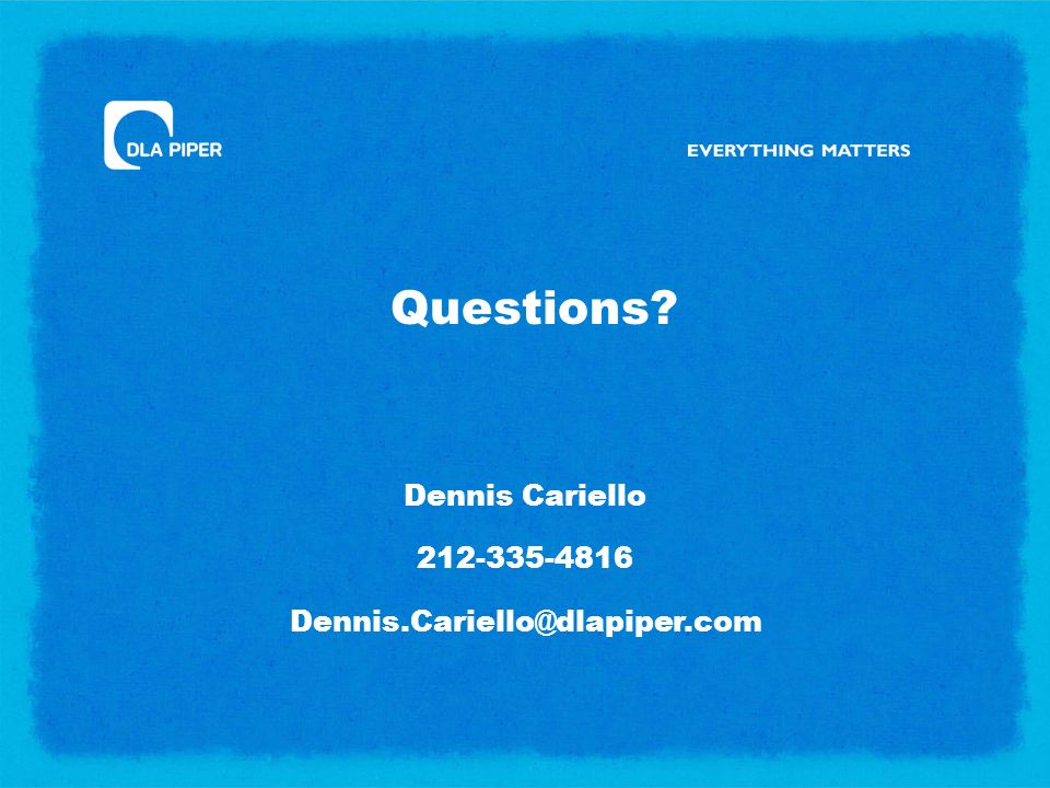 Questions? Dennis Cariello 212-335-4816 Dennis.Cariello@dlapiper.com