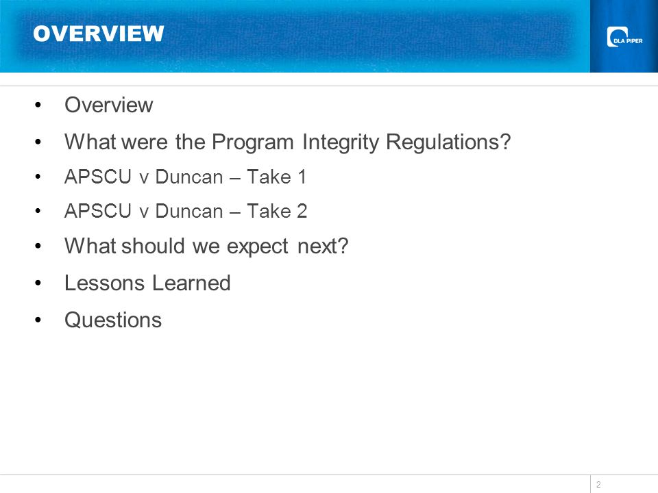 OVERVIEW Overview What were the Program Integrity Regulations? APSCU v Duncan – Take 1 APSCU v Duncan – Take 2 What should we expect next? Lessons Lea