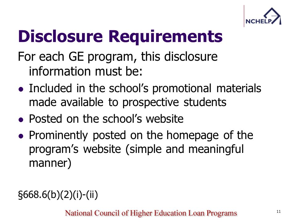 Disclosure Requirements For each GE program, this disclosure information must be: Included in the schools promotional materials made available to prospective students Posted on the schools website Prominently posted on the homepage of the programs website (simple and meaningful manner) §668.6(b)(2)(i)-(ii) 11