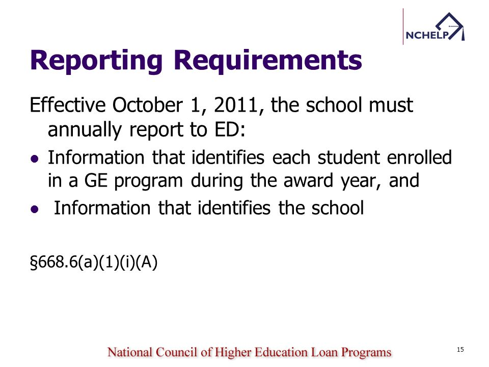 Reporting Requirements Effective October 1, 2011, the school must annually report to ED: Information that identifies each student enrolled in a GE program during the award year, and Information that identifies the school §668.6(a)(1)(i)(A) 15