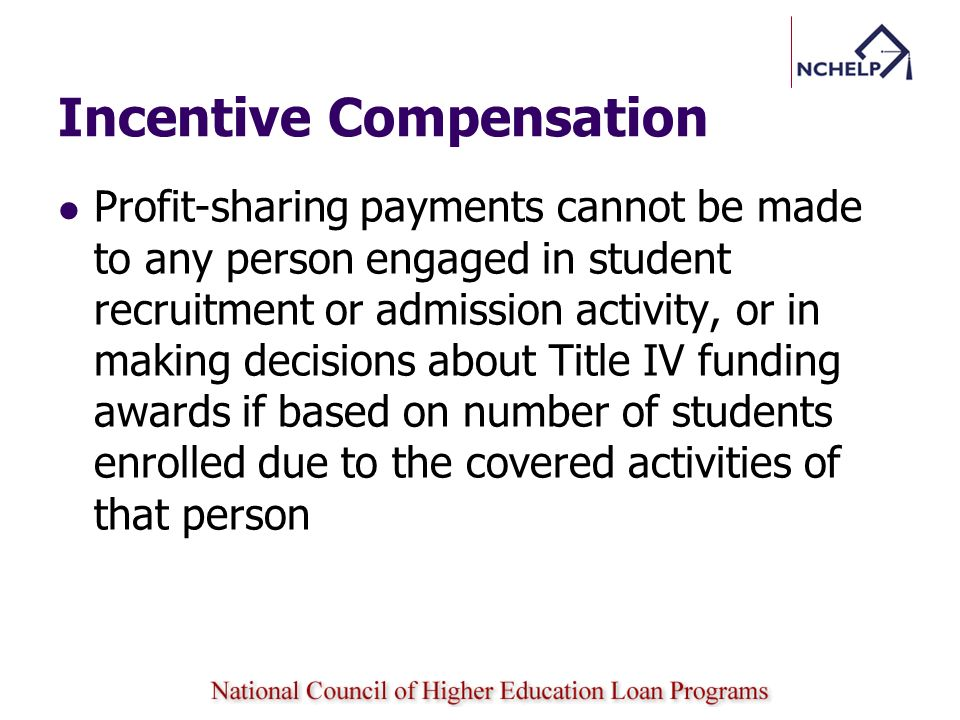 Incentive Compensation Profit-sharing payments cannot be made to any person engaged in student recruitment or admission activity, or in making decisions about Title IV funding awards if based on number of students enrolled due to the covered activities of that person