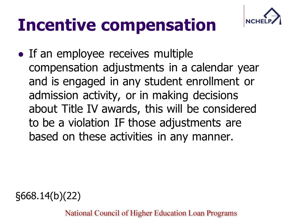 Incentive compensation If an employee receives multiple compensation adjustments in a calendar year and is engaged in any student enrollment or admission activity, or in making decisions about Title IV awards, this will be considered to be a violation IF those adjustments are based on these activities in any manner.