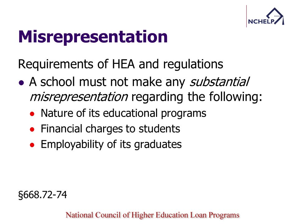 Misrepresentation Requirements of HEA and regulations A school must not make any substantial misrepresentation regarding the following: Nature of its educational programs Financial charges to students Employability of its graduates §668.72-74