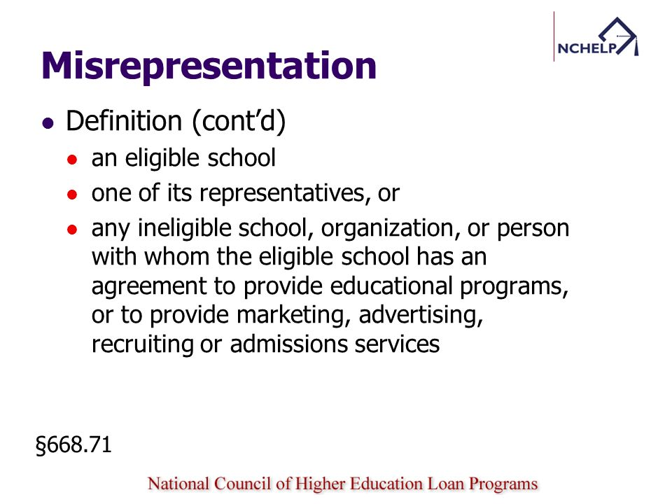 Misrepresentation Definition (contd) an eligible school one of its representatives, or any ineligible school, organization, or person with whom the eligible school has an agreement to provide educational programs, or to provide marketing, advertising, recruiting or admissions services §668.71