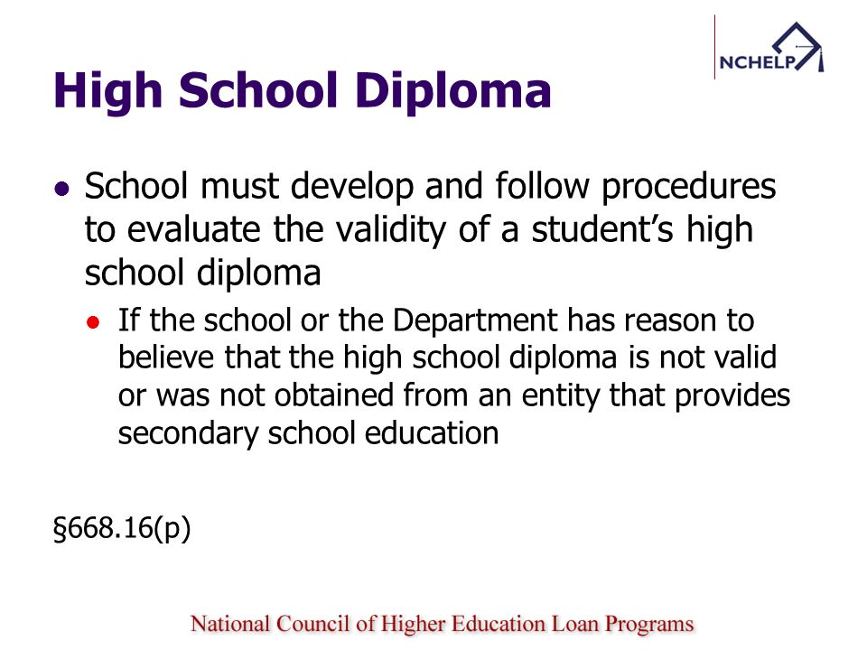 High School Diploma School must develop and follow procedures to evaluate the validity of a students high school diploma If the school or the Department has reason to believe that the high school diploma is not valid or was not obtained from an entity that provides secondary school education §668.16(p)