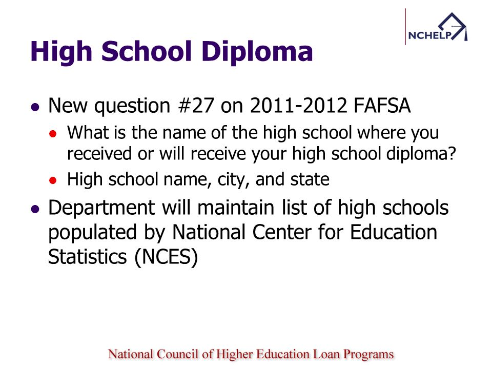High School Diploma New question #27 on 2011-2012 FAFSA What is the name of the high school where you received or will receive your high school diploma.