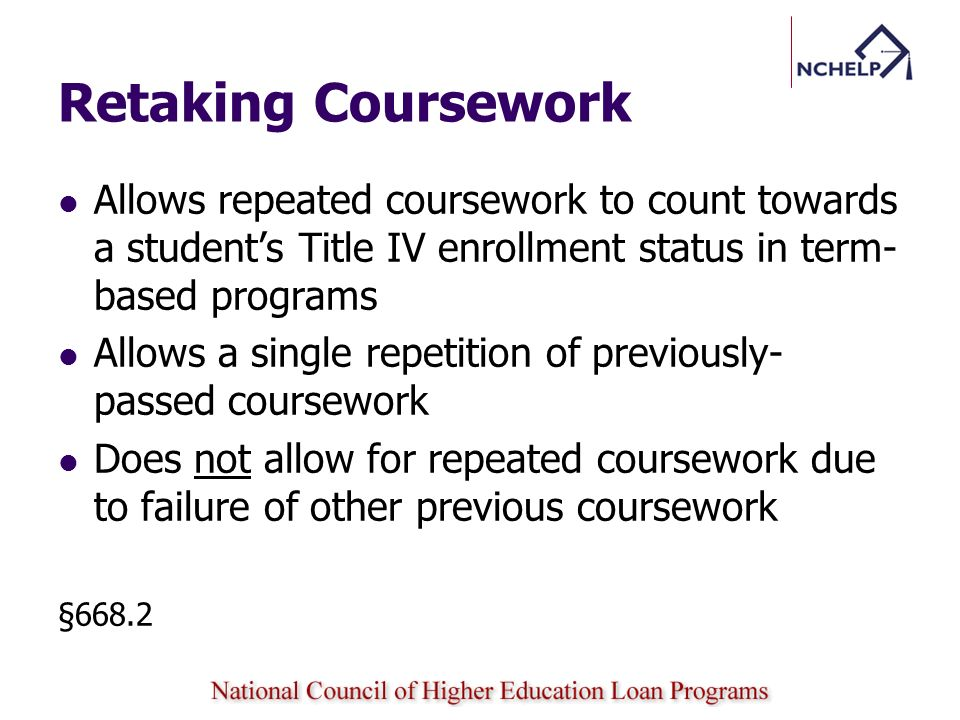 Retaking Coursework Allows repeated coursework to count towards a students Title IV enrollment status in term- based programs Allows a single repetition of previously- passed coursework Does not allow for repeated coursework due to failure of other previous coursework §668.2