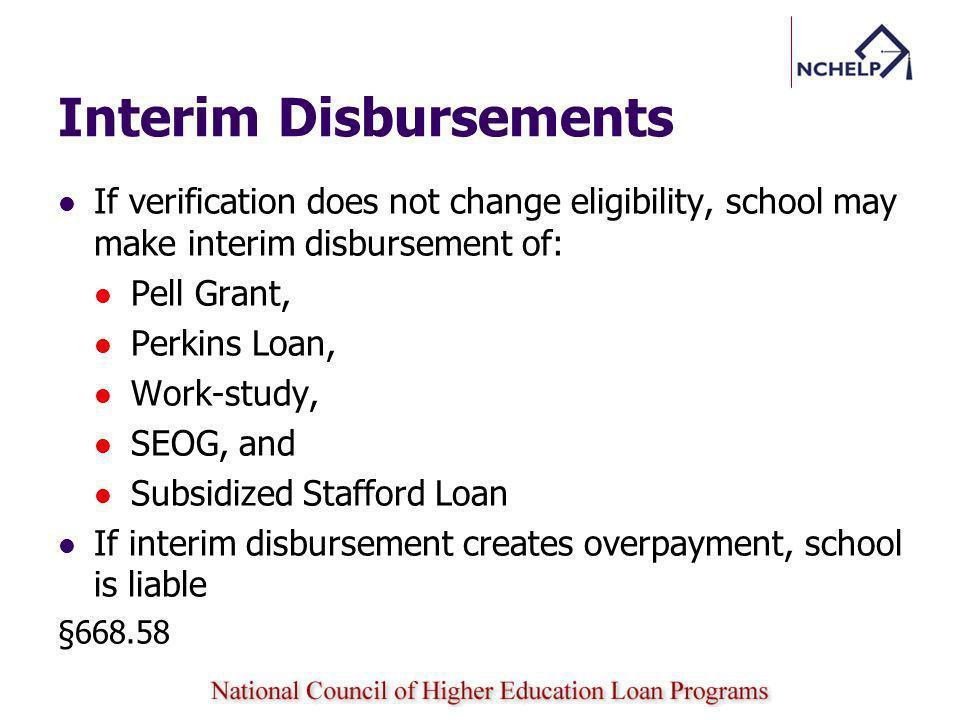 Interim Disbursements If verification does not change eligibility, school may make interim disbursement of: Pell Grant, Perkins Loan, Work-study, SEOG