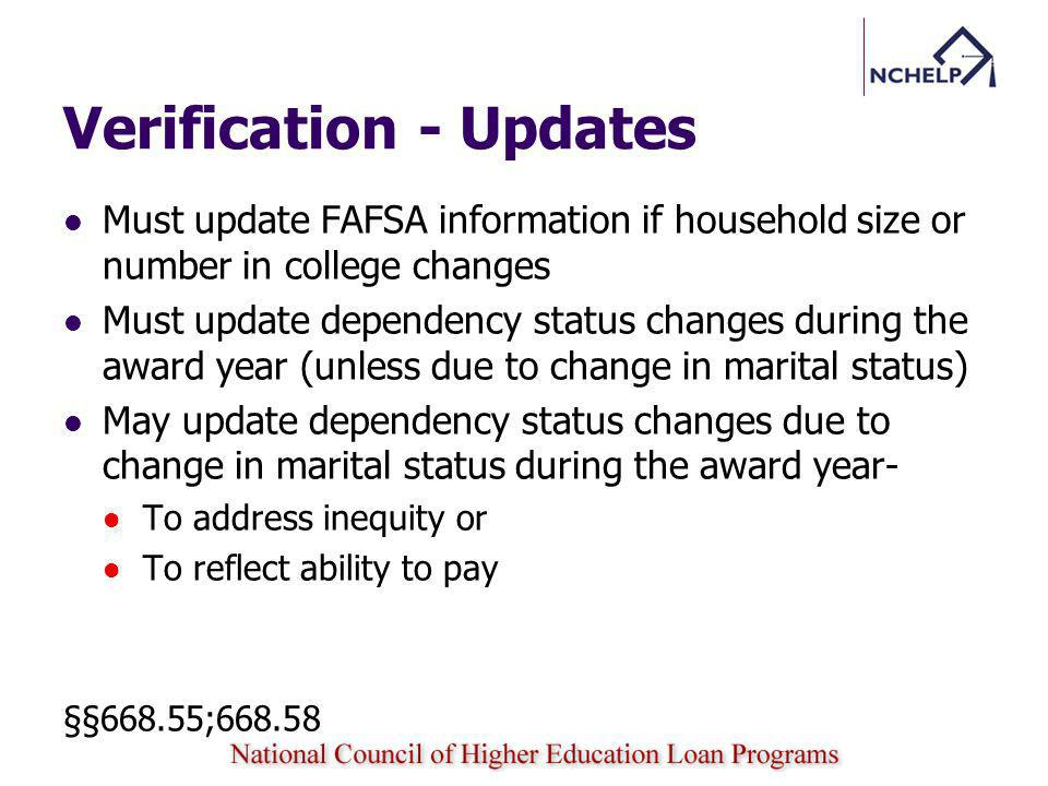 Verification - Updates Must update FAFSA information if household size or number in college changes Must update dependency status changes during the a
