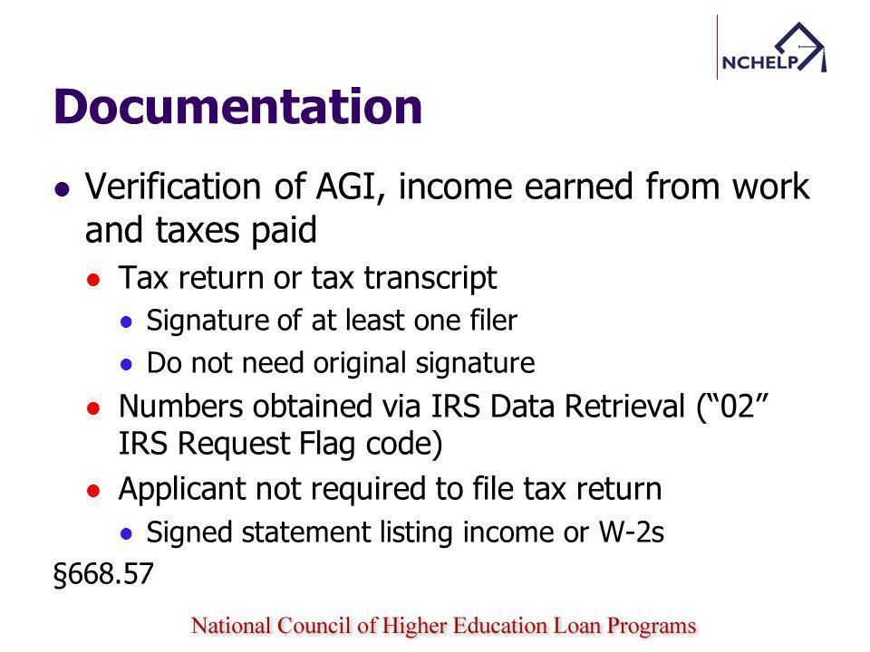 Documentation Verification of AGI, income earned from work and taxes paid Tax return or tax transcript Signature of at least one filer Do not need original signature Numbers obtained via IRS Data Retrieval (02 IRS Request Flag code) Applicant not required to file tax return Signed statement listing income or W-2s §668.57