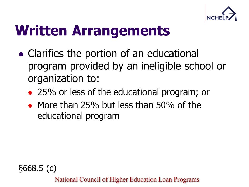 Written Arrangements Clarifies the portion of an educational program provided by an ineligible school or organization to: 25% or less of the educational program; or More than 25% but less than 50% of the educational program §668.5 (c)