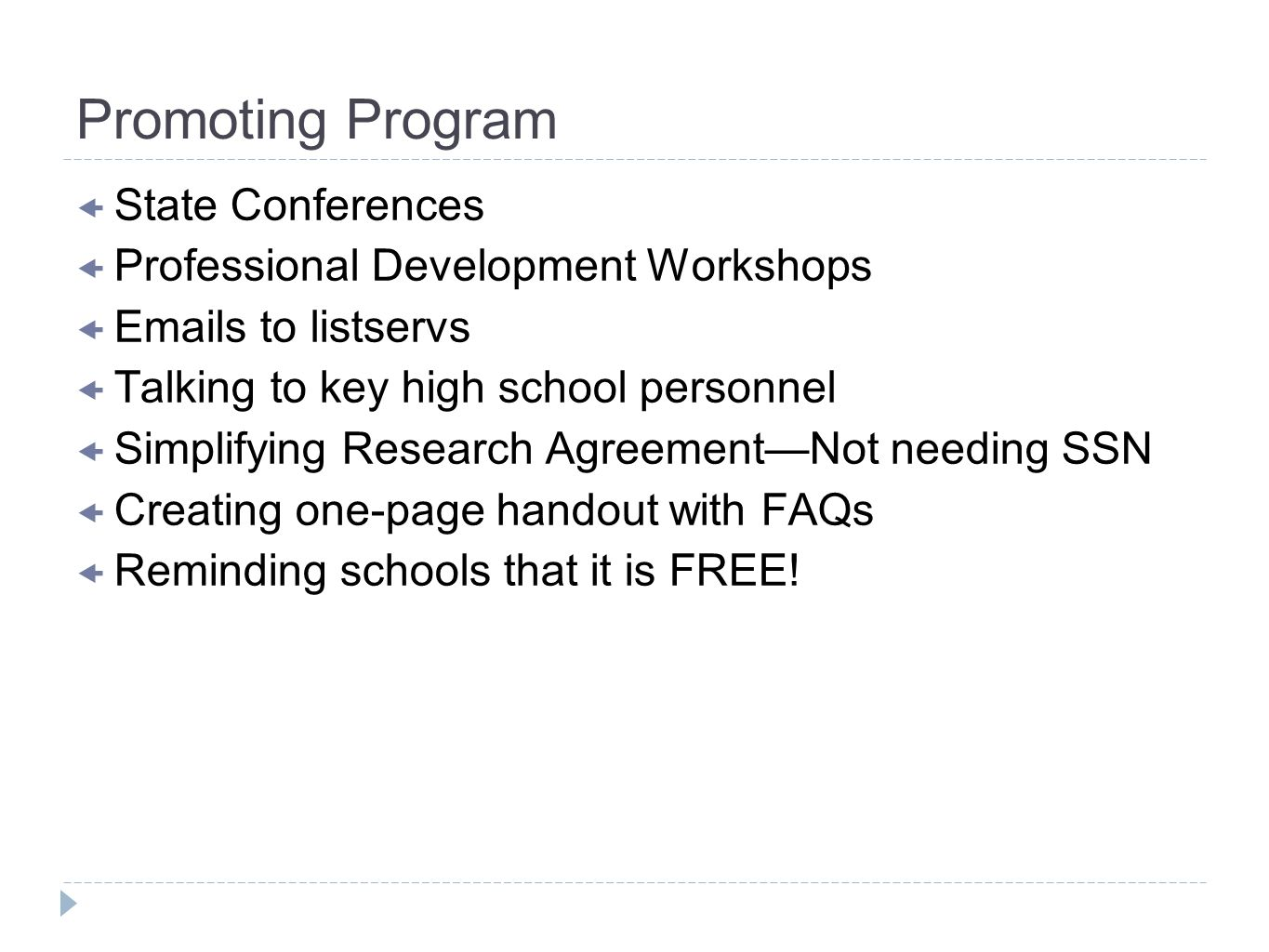 Promoting Program State Conferences Professional Development Workshops  s to listservs Talking to key high school personnel Simplifying Research AgreementNot needing SSN Creating one-page handout with FAQs Reminding schools that it is FREE!
