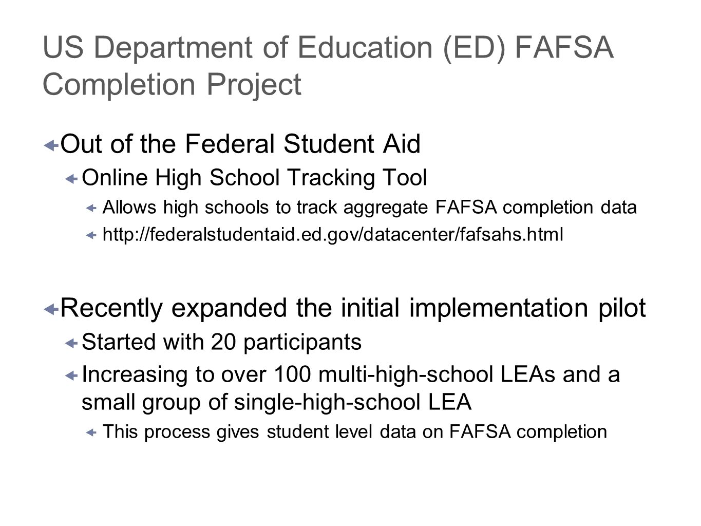 US Department of Education (ED) FAFSA Completion Project Out of the Federal Student Aid Online High School Tracking Tool Allows high schools to track aggregate FAFSA completion data http://federalstudentaid.ed.gov/datacenter/fafsahs.html Recently expanded the initial implementation pilot Started with 20 participants Increasing to over 100 multi-high-school LEAs and a small group of single-high-school LEA This process gives student level data on FAFSA completion
