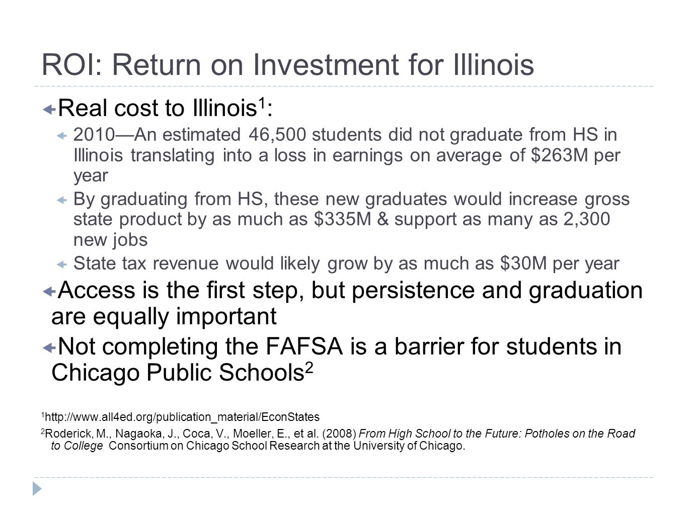 ROI: Return on Investment for Illinois Real cost to Illinois 1 : 2010An estimated 46,500 students did not graduate from HS in Illinois translating into a loss in earnings on average of $263M per year By graduating from HS, these new graduates would increase gross state product by as much as $335M & support as many as 2,300 new jobs State tax revenue would likely grow by as much as $30M per year Access is the first step, but persistence and graduation are equally important Not completing the FAFSA is a barrier for students in Chicago Public Schools Roderick, M., Nagaoka, J., Coca, V., Moeller, E., et al.