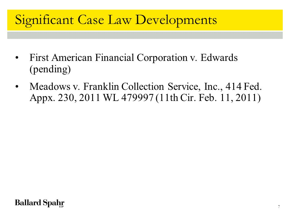 7 Significant Case Law Developments First American Financial Corporation v. Edwards (pending) Meadows v. Franklin Collection Service, Inc., 414 Fed. A