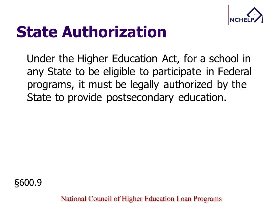 State Authorization State oversight role Review and appropriately act on complaints regarding a school Enforce applicable State laws and regulations (except for federal or tribal schools) §600.9